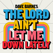 The Lord Ain't Let Me Down Lately by Dave Barnes