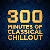 300 Minutes of Classical Chillout by Various Artists