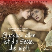Glücklich allen ist die Seele, die liebt! Die schönsten Liebesgedichte de Johann Wolfgang von Goethe