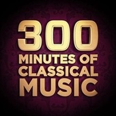 300 Minutes of Classical Music by Various Artists