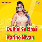 Dulha Ke Bhai Karihe Nivan by Abhishek