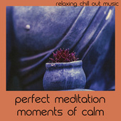 Perfect Meditation Moments Of Calm by Relaxing Chill Out Music