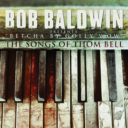 'Betcha By Golly Wow' The Songs Of Thom Bell by Bob Baldwin
