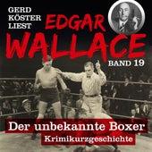 Der unbekannte Boxer - Gerd Köster liest Edgar Wallace, Band 19 (Ungekürzt) von Edgar Wallace