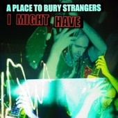 I Might Have by A Place to Bury Strangers