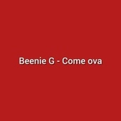 Come Ova de Beenie G