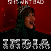 She Aint Bad by India