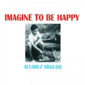 Imagine to Be Happy de Alvarez-Argudo
