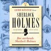 Der sterbende Sherlock Holmes - Gerd Köster liest Sherlock Holmes, Band 11 (Ungekürzt) von Sir Arthur Conan Doyle