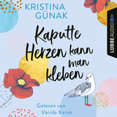 Kaputte Herzen kann man kleben (Ungekürzt) von Kristina Günak