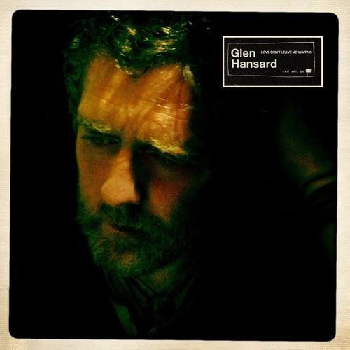 Love Don't Leave Me Waiting by Glen Hansard