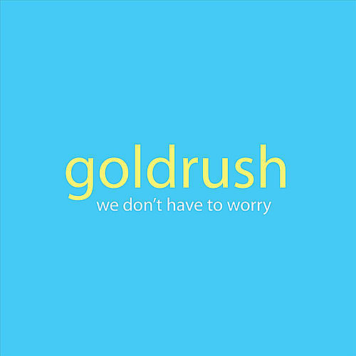 We Don't Have to Worry by Goldrush