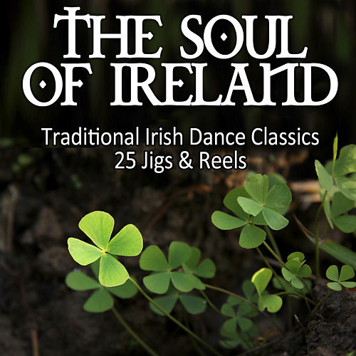 The Soul Of Ireland - Traditional Irish Dance Classics: 25 Jigs & Reels by Various Artists