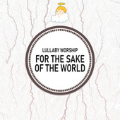 For The Sake Of The World by Lullaby Worship