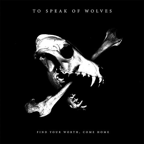 Find Your Worth, Come Home by To Speak Of Wolves