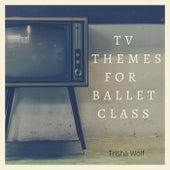 TV Themes for Ballet Class de Trisha Wolf
