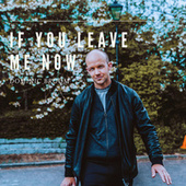 If You Leave Me Now by Dominic Broom