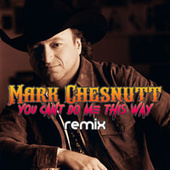 You Can't Do Me This Way (Remix) by Mark Chesnutt