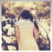 Female Pop Icons Piano Covers von Various Artists