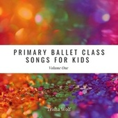 Primary Ballet Class: Songs for Kids, Vol. 1 by Trisha Wolf