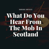What Do You Hear From The Mob In Scotland by Various Artists