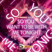 So You Want To Be With Me Tonight by DJ Dangerous Raj Desai