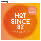 Mixmag Presents Hot Since 82: Knee Deep in Mixmag (DJ Mix) by Hot Since 82