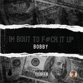 I'm Bout To Fuck It Up by Bobby
