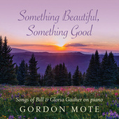 Something Beautiful, Something Good: Songs Of Bill & Gloria Gaither On Piano by Gordon Mote