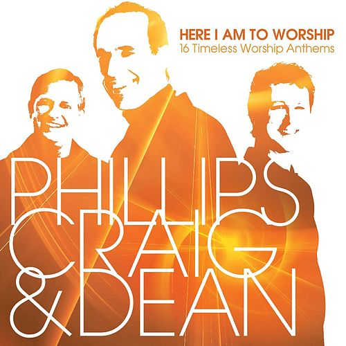 Here I Am to Worship: 16 Timeless Worship Anthems by Phillips, Craig & Dean