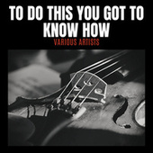 To Do This You Got To Know How by Various Artists
