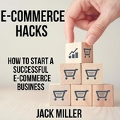 E-COMMERCE HACKS - How to start a Successful E-Commerce Business (Unabridged) by Jack Miller