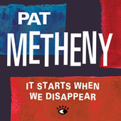 It Starts When We Disappear von Pat Metheny