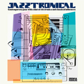 Jazztronical (Contemporary Jazz with a Hint of Electronica and Classical Influences) by Various Artists