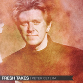 Fresh Takes by Peter Cetera