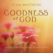 Goodness of God: Inspiring Worship Songs On Solo Piano by Stan Whitmire
