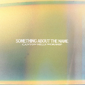 Something About The Name by Canyon Hills Worship