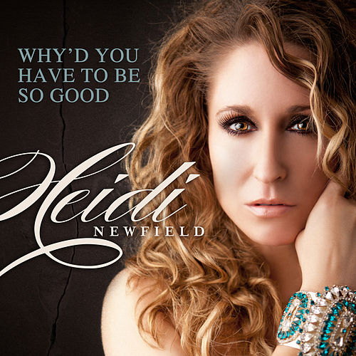 Why'd You Have To Be So Good (Single) by Heidi Newfield