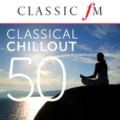 50 Classical Chillout - by Classic FM by Various Artists