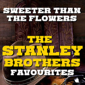 Sweeter Than The Flowers The Stanley Brothers Favourites von The Stanley Brothers