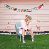 Only In A Small Town by RaeLynn