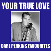 Your True Love Carl Perkins Favourites by Carl Perkins