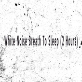 White Noise Breath To Sleep (2 Hours) by Color Noise Therapy