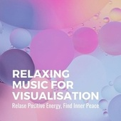 Relaxing Music for Visualisation: Relase Positive Energy, Find Inner Peace by Instrumental Relaxation