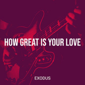 How Great Is Your Love by Exodus