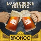 Lo Que Nunca Fue Tuyo by Bronco