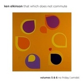 That Which Does Not Commute, Vols. 5 & 6: No Friday / Amidst fra Ken Elkinson