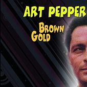 Brown Gold by Art Pepper