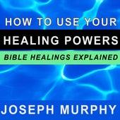 How to Use Your Healing Powers - Bible Healings Explained by Joseph Murphy