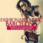 Fashionable Music Barcelona (Sophisticated Lounge Tunes from the Fashion Shows) by Various Artists